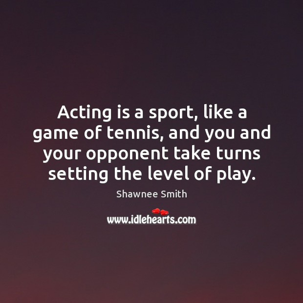 Acting is a sport, like a game of tennis, and you and Acting Quotes Image