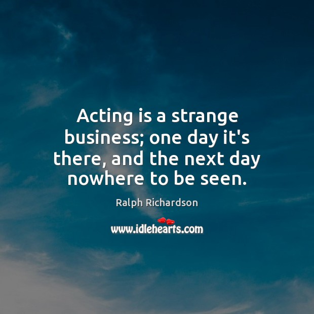 Acting is a strange business; one day it's there, and the next day nowhere to be seen. Image