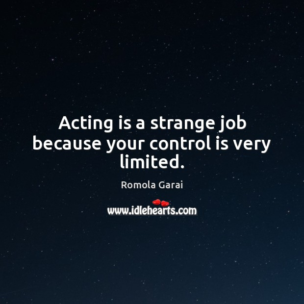Acting is a strange job because your control is very limited. Acting Quotes Image