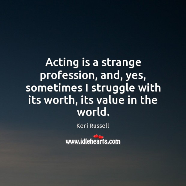 Acting is a strange profession, and, yes, sometimes I struggle with its Acting Quotes Image