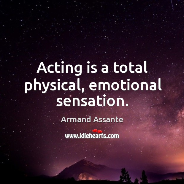 Image, Acting is a total physical, emotional sensation.
