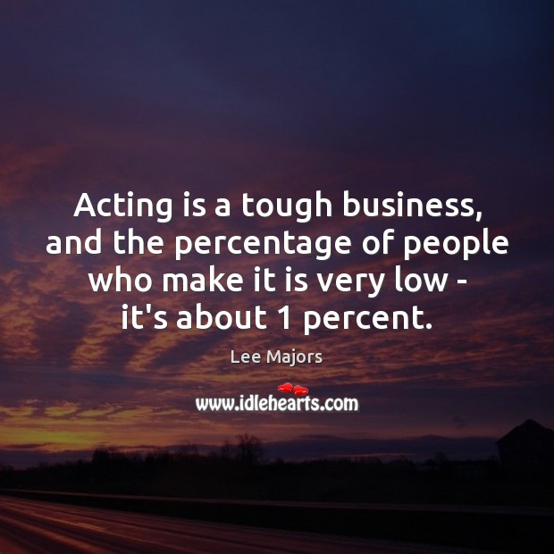 Acting is a tough business, and the percentage of people who make Acting Quotes Image