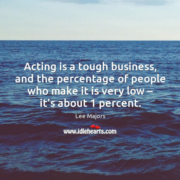 Acting is a tough business, and the percentage of people who make it is very low – it's about 1 percent. Image