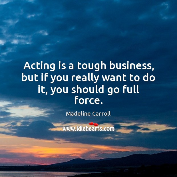 Acting is a tough business, but if you really want to do it, you should go full force. Image