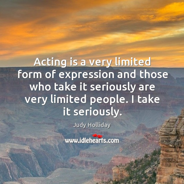 Acting is a very limited form of expression and those who take it seriously are very limited people. I take it seriously. Judy Holliday Picture Quote