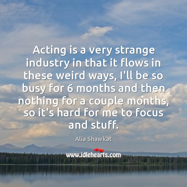 Image, Acting is a very strange industry in that it flows in these