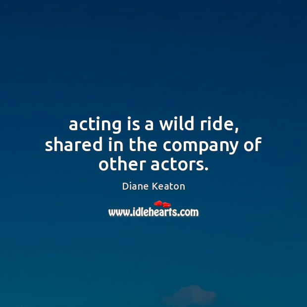 Acting is a wild ride, shared in the company of other actors. Diane Keaton Picture Quote