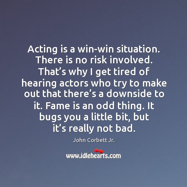 Image, Acting is a win-win situation. There is no risk involved. That's why I get tired