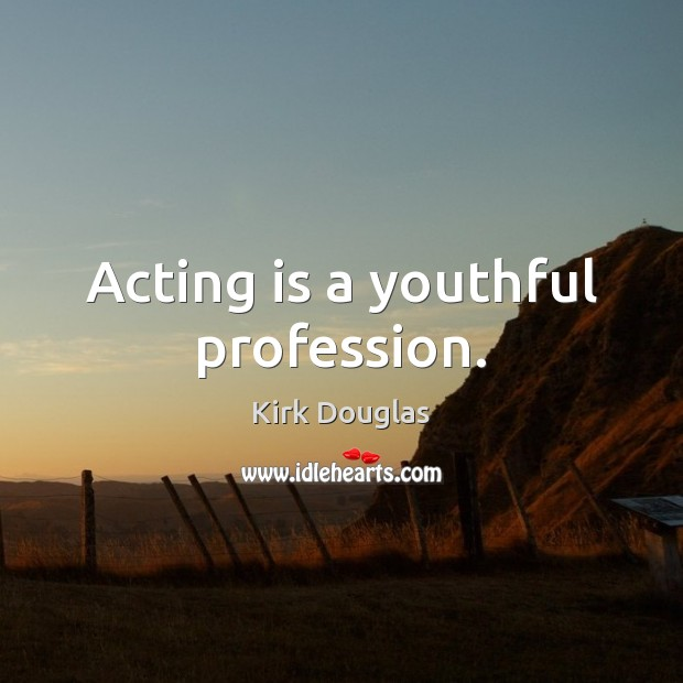 Acting is a youthful profession. Kirk Douglas Picture Quote