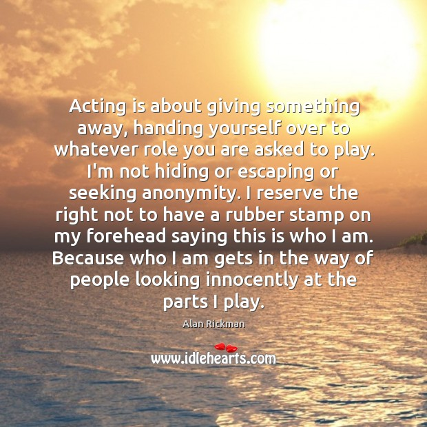 Acting is about giving something away, handing yourself over to whatever role Alan Rickman Picture Quote