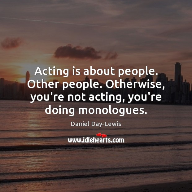 Acting is about people. Other people. Otherwise, you're not acting, you're doing Image