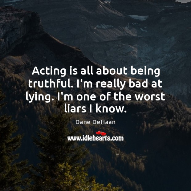 Acting is all about being truthful. I'm really bad at lying. I'm Acting Quotes Image