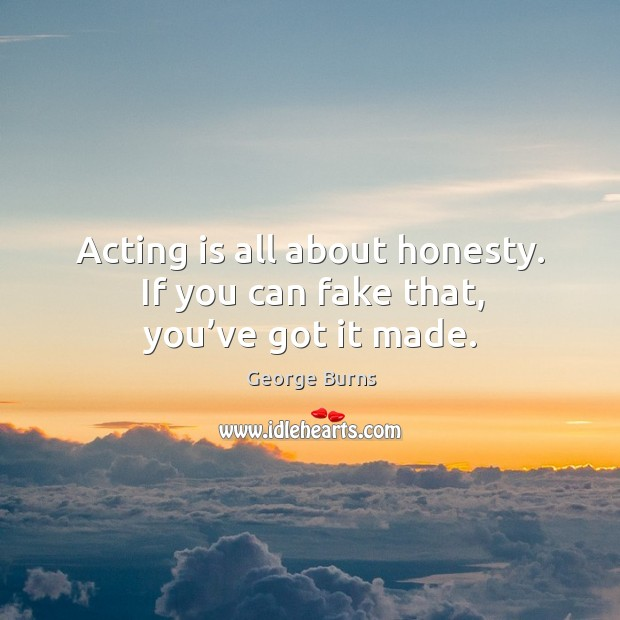 Image, Acting is all about honesty. If you can fake that, you've got it made.