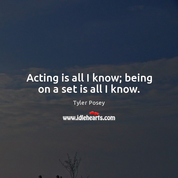 Acting is all I know; being on a set is all I know. Acting Quotes Image