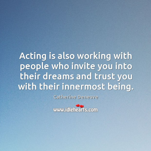 Acting is also working with people who invite you into their dreams and trust you with their innermost being. Image