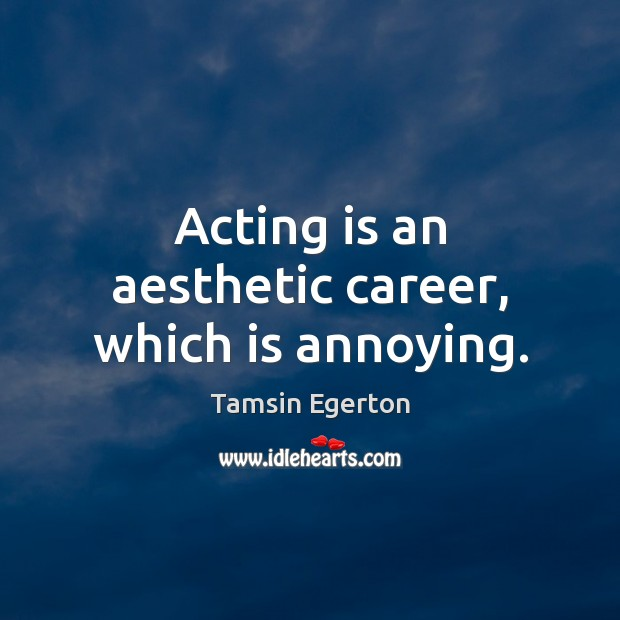 Acting is an aesthetic career, which is annoying. Tamsin Egerton Picture Quote