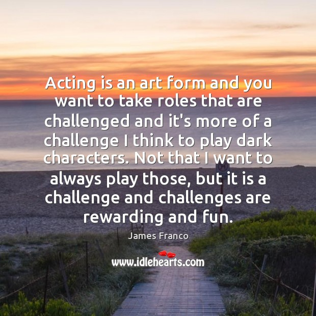 Acting is an art form and you want to take roles that James Franco Picture Quote