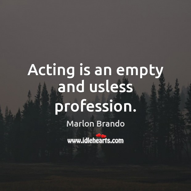 Image, Acting is an empty and usless profession.