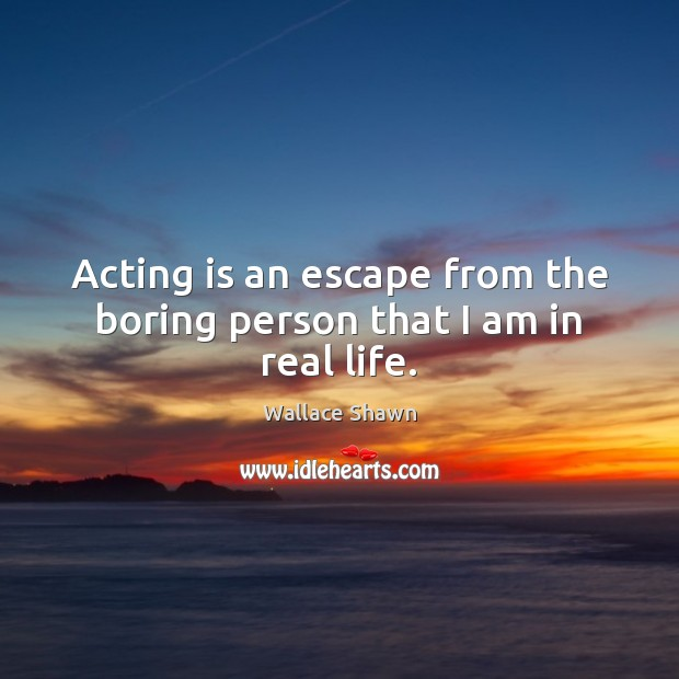 Acting is an escape from the boring person that I am in real life. Wallace Shawn Picture Quote