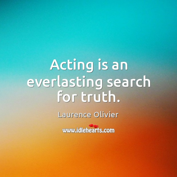 Acting is an everlasting search for truth. Acting Quotes Image