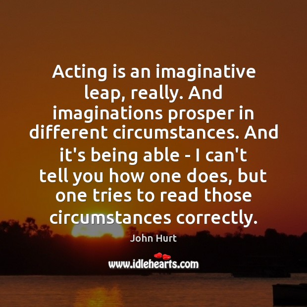 Image, Acting is an imaginative leap, really. And imaginations prosper in different circumstances.