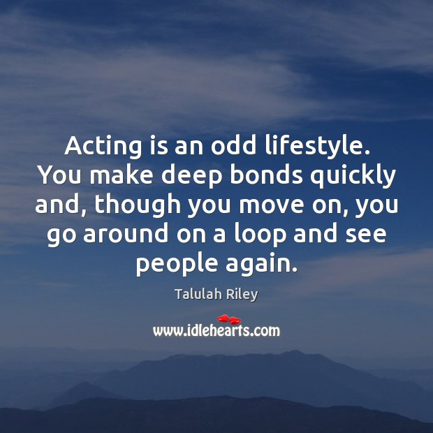 Acting is an odd lifestyle. You make deep bonds quickly and, though Image