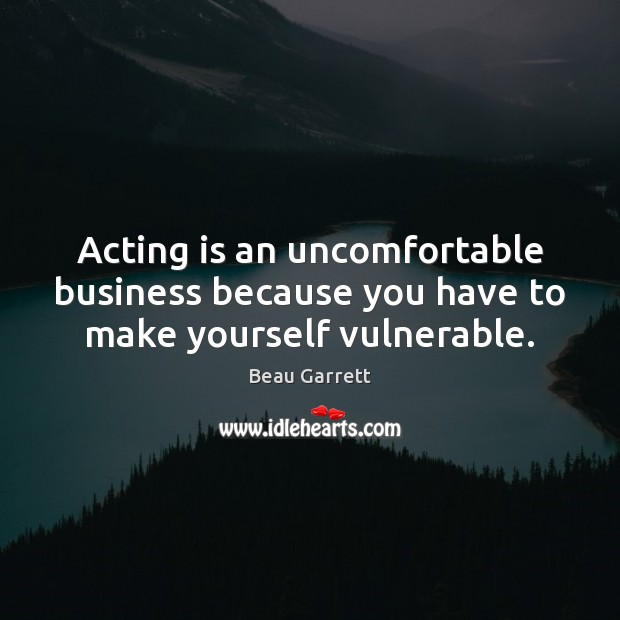 Image, Acting is an uncomfortable business because you have to make yourself vulnerable.