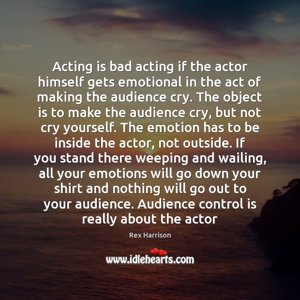 Image, Acting is bad acting if the actor himself gets emotional in the