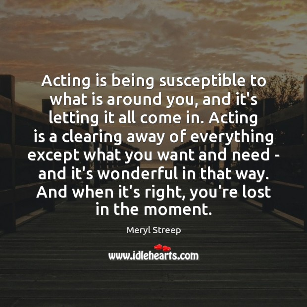 Acting is being susceptible to what is around you, and it's letting Acting Quotes Image