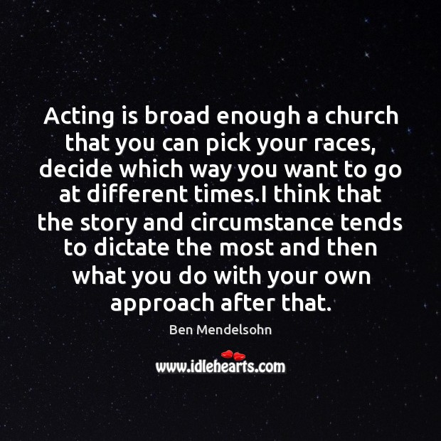 Acting is broad enough a church that you can pick your races, Acting Quotes Image