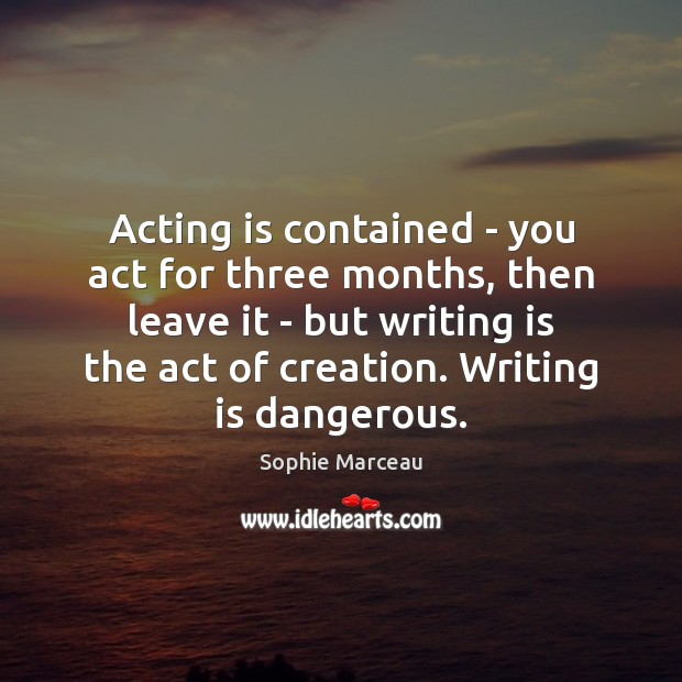 Acting is contained – you act for three months, then leave it Sophie Marceau Picture Quote