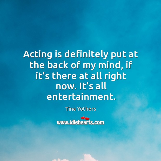 Acting is definitely put at the back of my mind, if it's there at all right now. It's all entertainment. Image