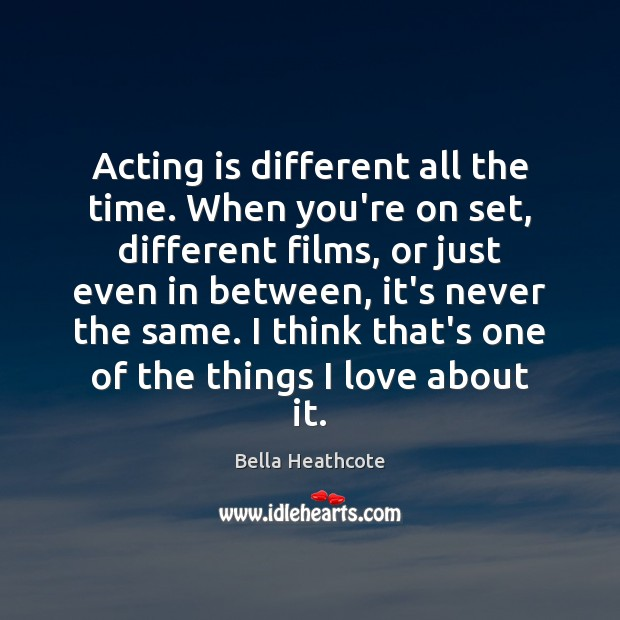 Image, Acting is different all the time. When you're on set, different films,