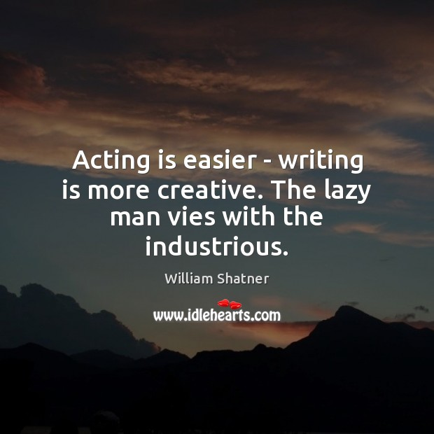 Acting is easier – writing is more creative. The lazy man vies with the industrious. William Shatner Picture Quote
