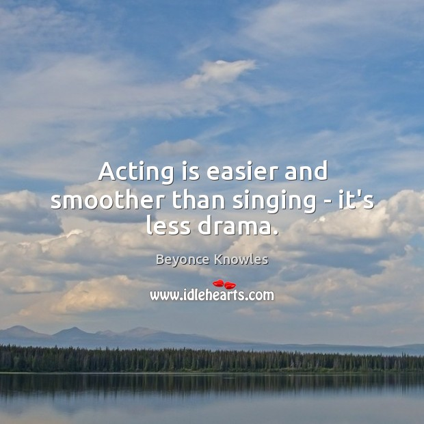 Acting is easier and smoother than singing – it's less drama. Acting Quotes Image