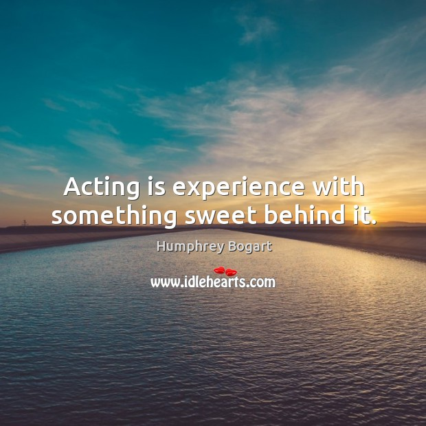 Acting is experience with something sweet behind it. Humphrey Bogart Picture Quote