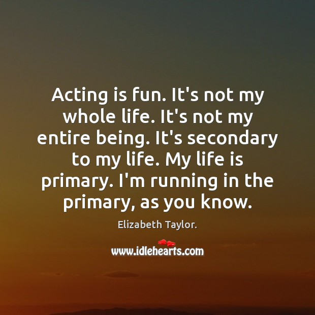 Acting is fun. It's not my whole life. It's not my entire Acting Quotes Image