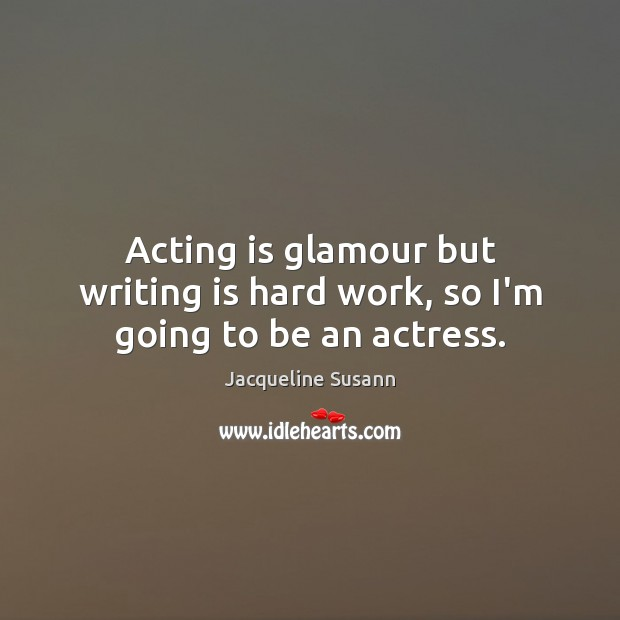 Image, Acting is glamour but writing is hard work, so I'm going to be an actress.
