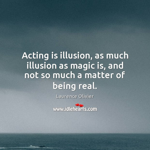 Acting is illusion, as much illusion as magic is, and not so much a matter of being real. Image