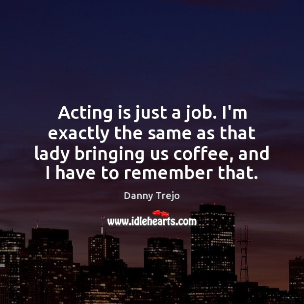 Acting is just a job. I'm exactly the same as that lady Acting Quotes Image