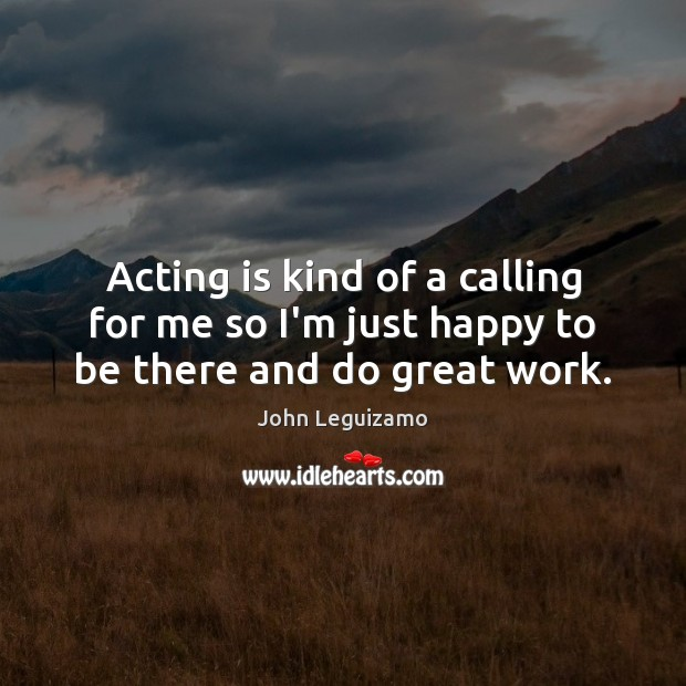 Acting is kind of a calling for me so I'm just happy to be there and do great work. Image