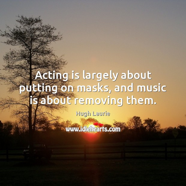 Acting is largely about putting on masks, and music is about removing them. Image