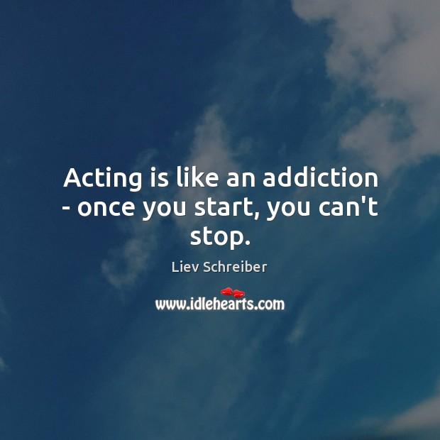 Acting is like an addiction – once you start, you can't stop. Liev Schreiber Picture Quote
