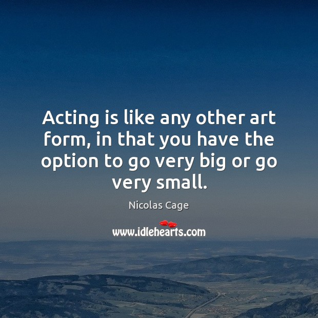 Acting is like any other art form, in that you have the Nicolas Cage Picture Quote