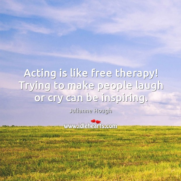 Acting is like free therapy! trying to make people laugh or cry can be inspiring. Julianne Hough Picture Quote