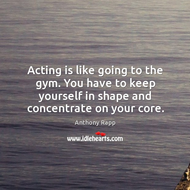 Image, Acting is like going to the gym. You have to keep yourself in shape and concentrate on your core.