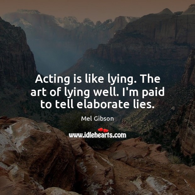 Acting is like lying. The art of lying well. I'm paid to tell elaborate lies. Mel Gibson Picture Quote