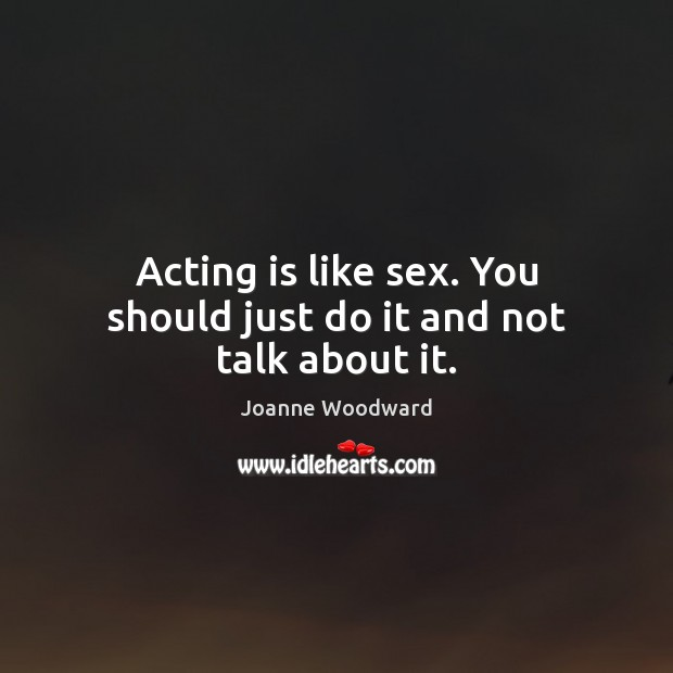 Acting is like sex. You should just do it and not talk about it. Acting Quotes Image