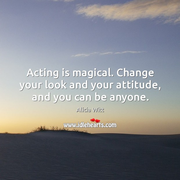 Acting is magical. Change your look and your attitude, and you can be anyone. Image