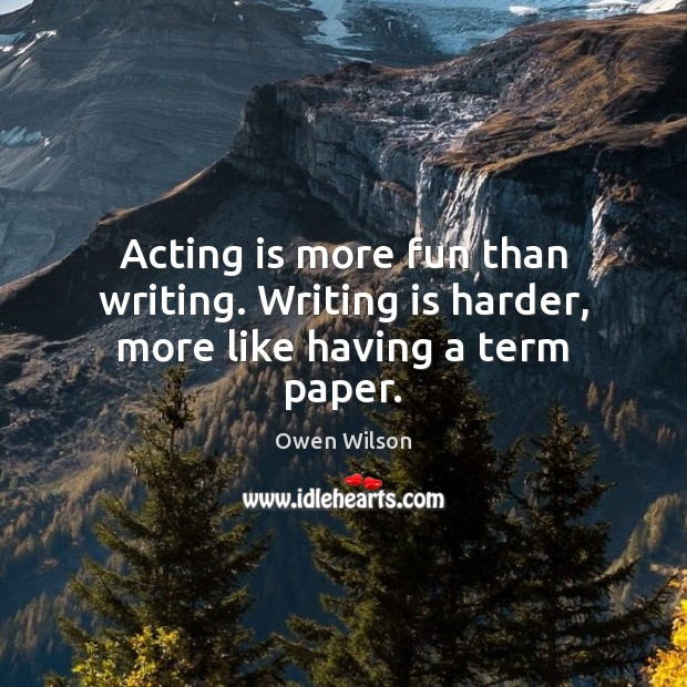 Image, Acting is more fun than writing. Writing is harder, more like having a term paper.